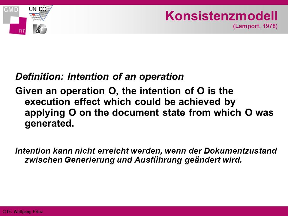 © Dr. Wolfgang Prinz Konsistenzmodell (Lamport, 1978) Definition: Intention of an operation Given an operation O, the intention of O is the execution