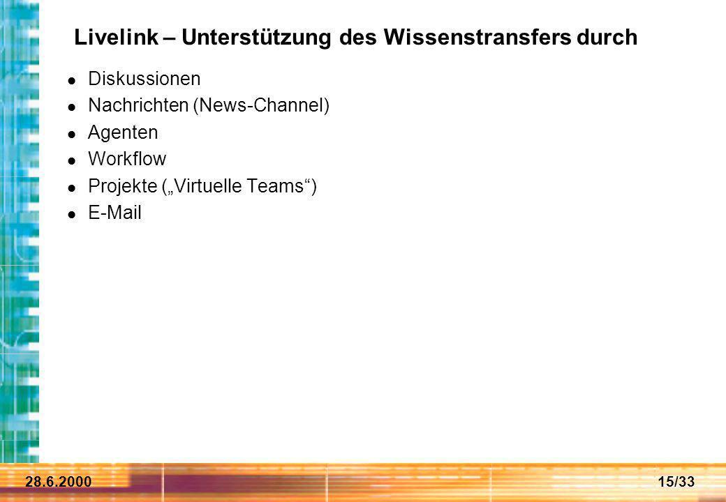 28.6.200015/33 Livelink – Unterstützung des Wissenstransfers durch Diskussionen Nachrichten (News-Channel) Agenten Workflow Projekte (Virtuelle Teams)