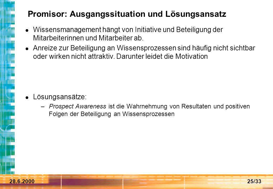 28.6.200025/33 Promisor: Ausgangssituation und Lösungsansatz Wissensmanagement hängt von Initiative und Beteiligung der Mitarbeiterinnen und Mitarbeit