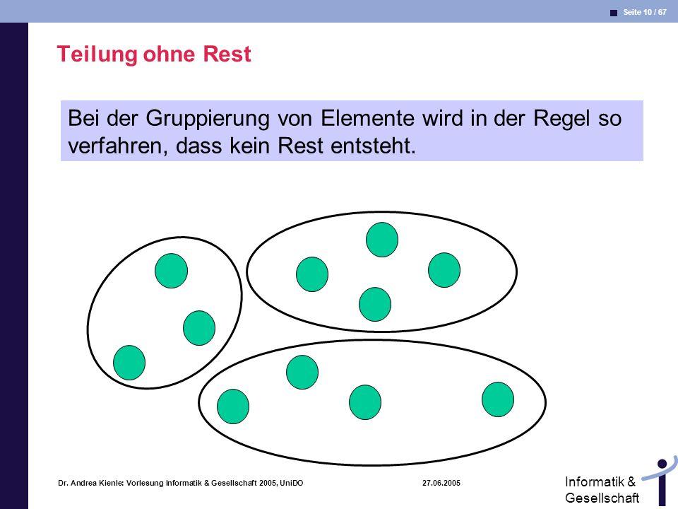Seite 10 / 67 Informatik & Gesellschaft Dr. Andrea Kienle: Vorlesung Informatik & Gesellschaft 2005, UniDO 27.06.2005 Teilung ohne Rest Bei der Gruppi