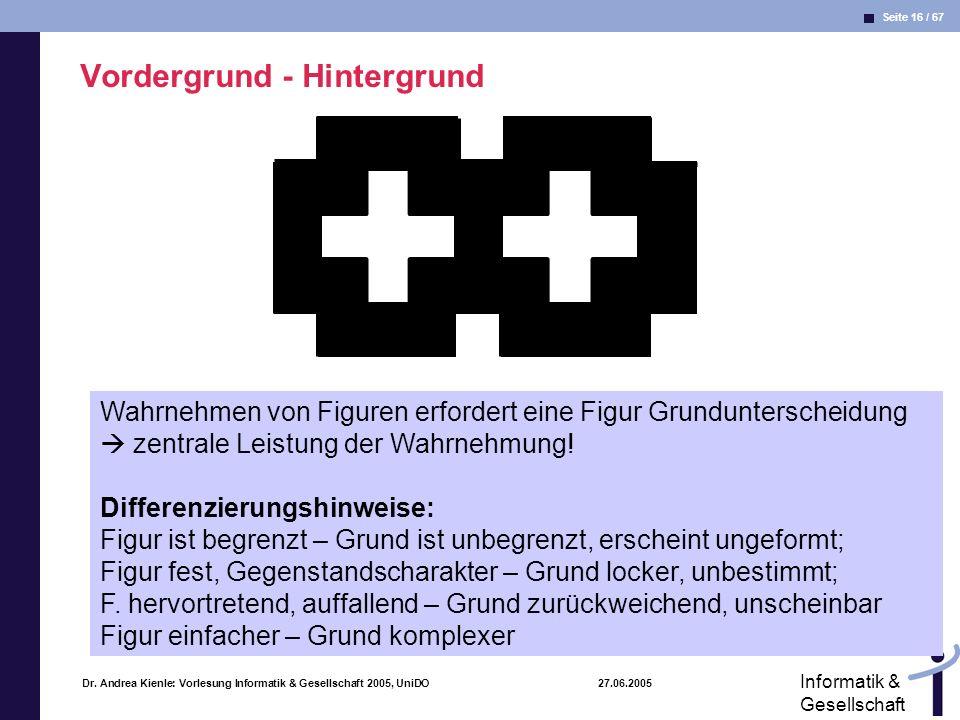 Seite 16 / 67 Informatik & Gesellschaft Dr. Andrea Kienle: Vorlesung Informatik & Gesellschaft 2005, UniDO 27.06.2005 Vordergrund - Hintergrund Wahrne
