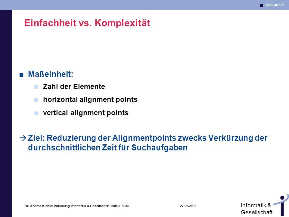 Seite 46 / 67 Informatik & Gesellschaft Dr. Andrea Kienle: Vorlesung Informatik & Gesellschaft 2005, UniDO 27.06.2005 Einfachheit vs. Komplexität Maße