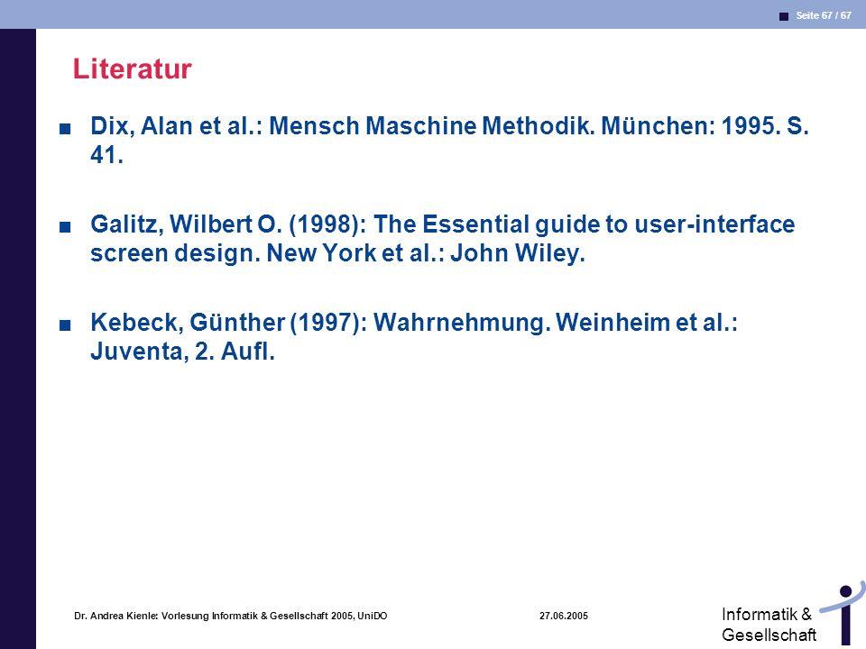 Seite 67 / 67 Informatik & Gesellschaft Dr. Andrea Kienle: Vorlesung Informatik & Gesellschaft 2005, UniDO 27.06.2005 Literatur Dix, Alan et al.: Mens