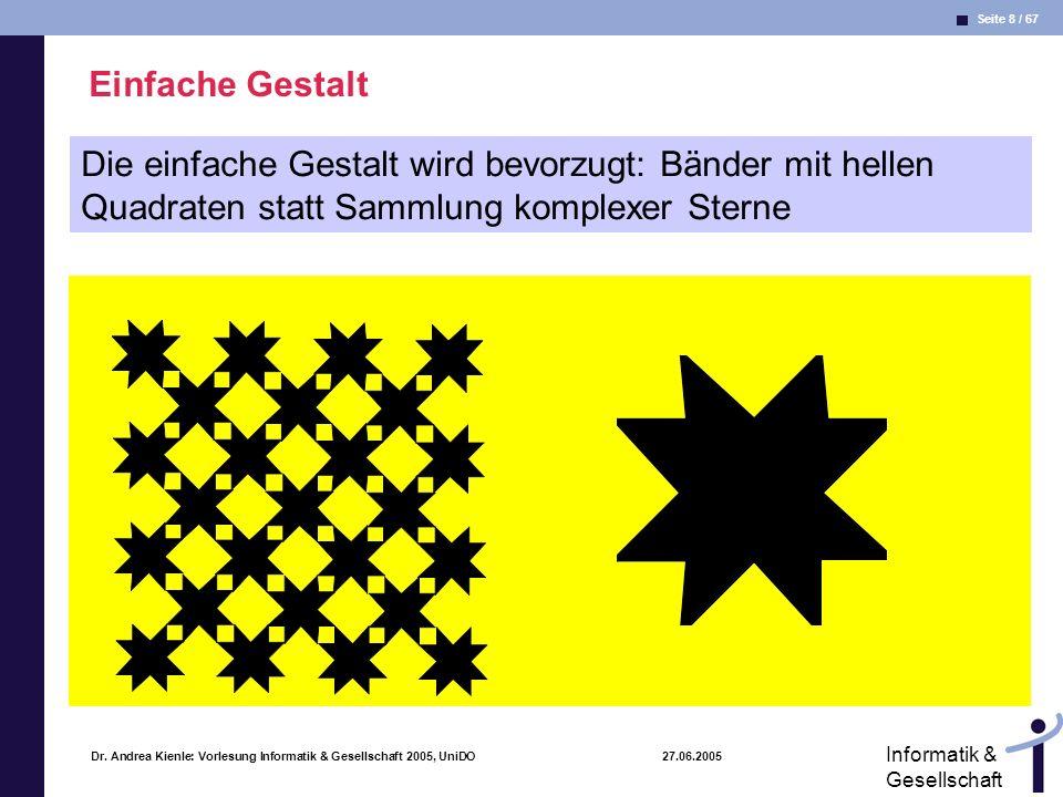 Seite 8 / 67 Informatik & Gesellschaft Dr. Andrea Kienle: Vorlesung Informatik & Gesellschaft 2005, UniDO 27.06.2005 Einfache Gestalt Die einfache Ges