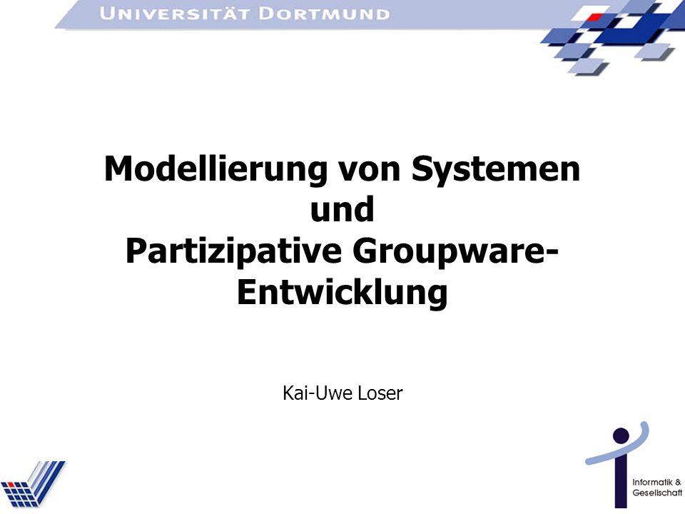 Modellierung von Systemen und Partizipative Groupware- Entwicklung Kai-Uwe Loser