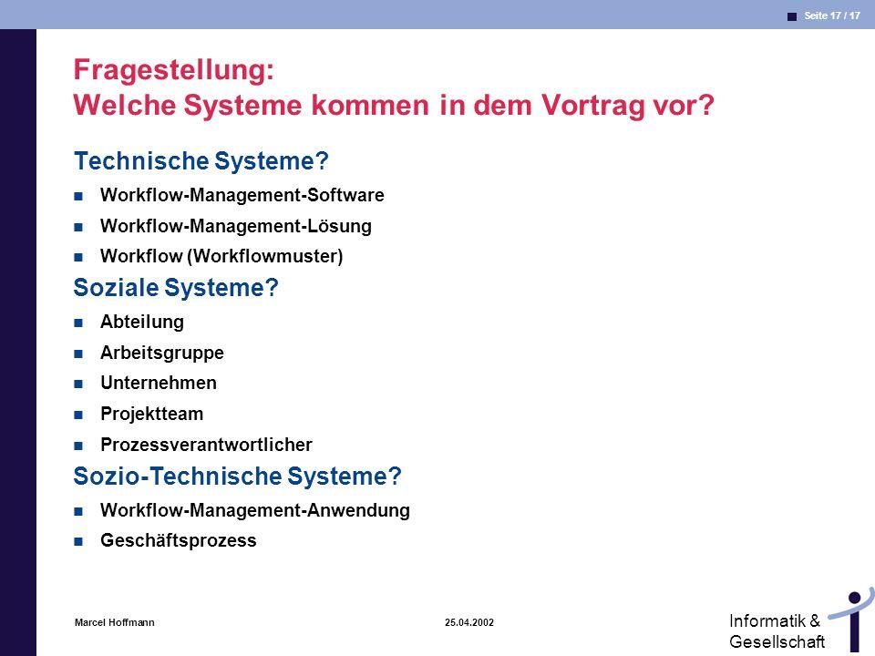 Seite 17 / 17 Informatik & Gesellschaft Marcel Hoffmann 25.04.2002 Fragestellung: Welche Systeme kommen in dem Vortrag vor? Technische Systeme? Workfl