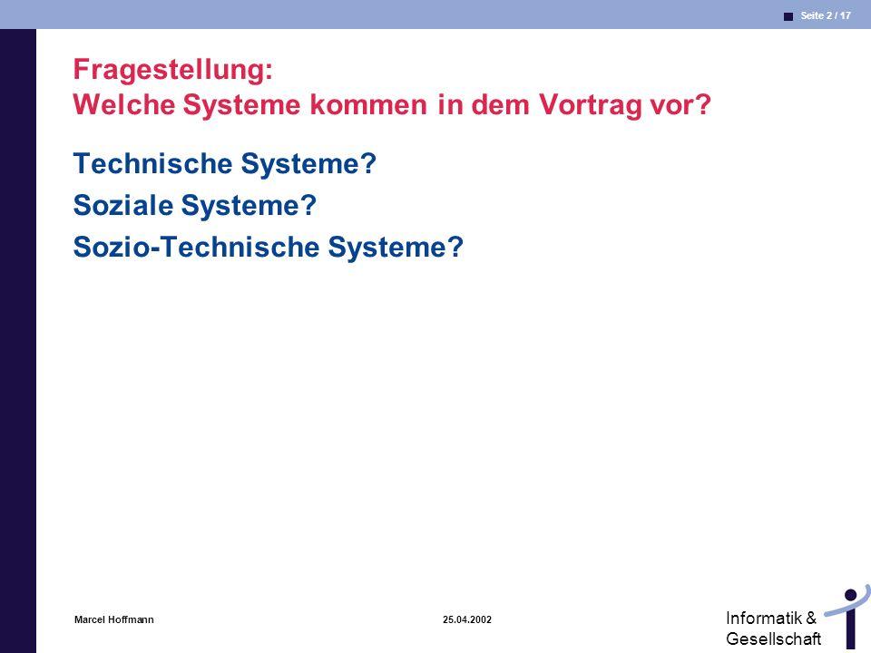 Seite 2 / 17 Informatik & Gesellschaft Marcel Hoffmann 25.04.2002 Fragestellung: Welche Systeme kommen in dem Vortrag vor? Technische Systeme? Soziale