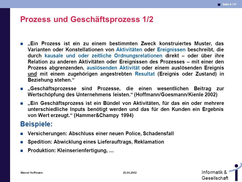 Seite 4 / 17 Informatik & Gesellschaft Marcel Hoffmann 25.04.2002 Prozess und Geschäftsprozess 1/2 Ein Prozess ist ein zu einem bestimmten Zweck konst