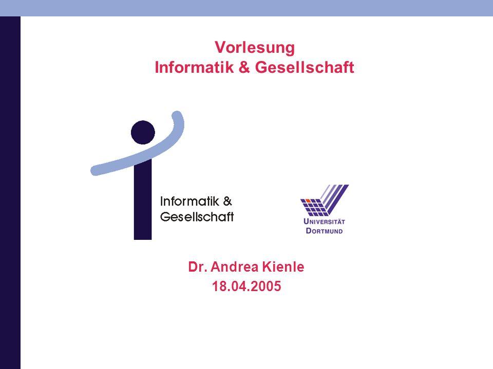 Vorlesung Informatik & Gesellschaft Dr. Andrea Kienle 18.04.2005