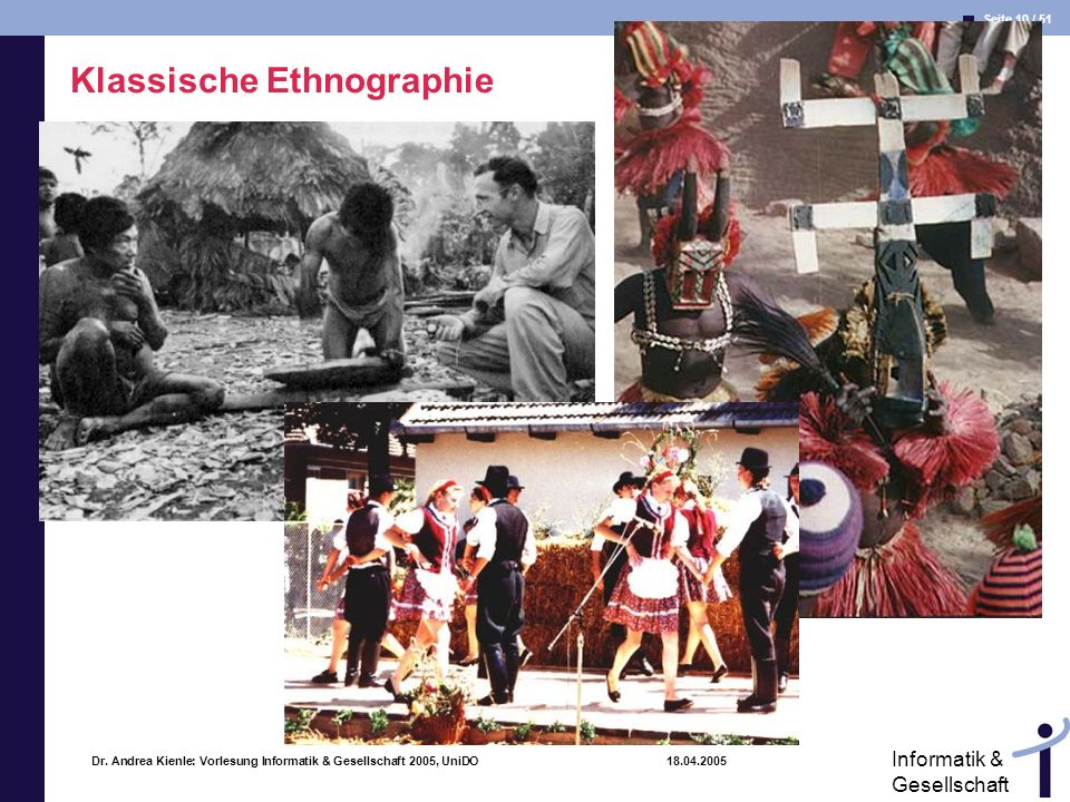 Seite 10 / 51 Informatik & Gesellschaft Dr. Andrea Kienle: Vorlesung Informatik & Gesellschaft 2005, UniDO 18.04.2005 Klassische Ethnographie