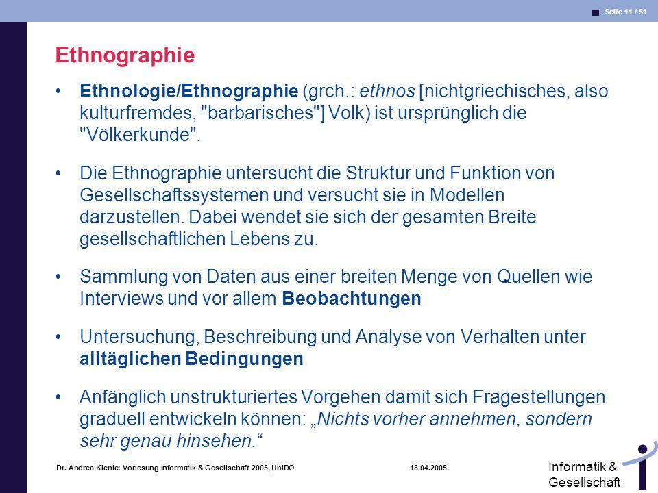 Seite 11 / 51 Informatik & Gesellschaft Dr. Andrea Kienle: Vorlesung Informatik & Gesellschaft 2005, UniDO 18.04.2005 Ethnographie Ethnologie/Ethnogra