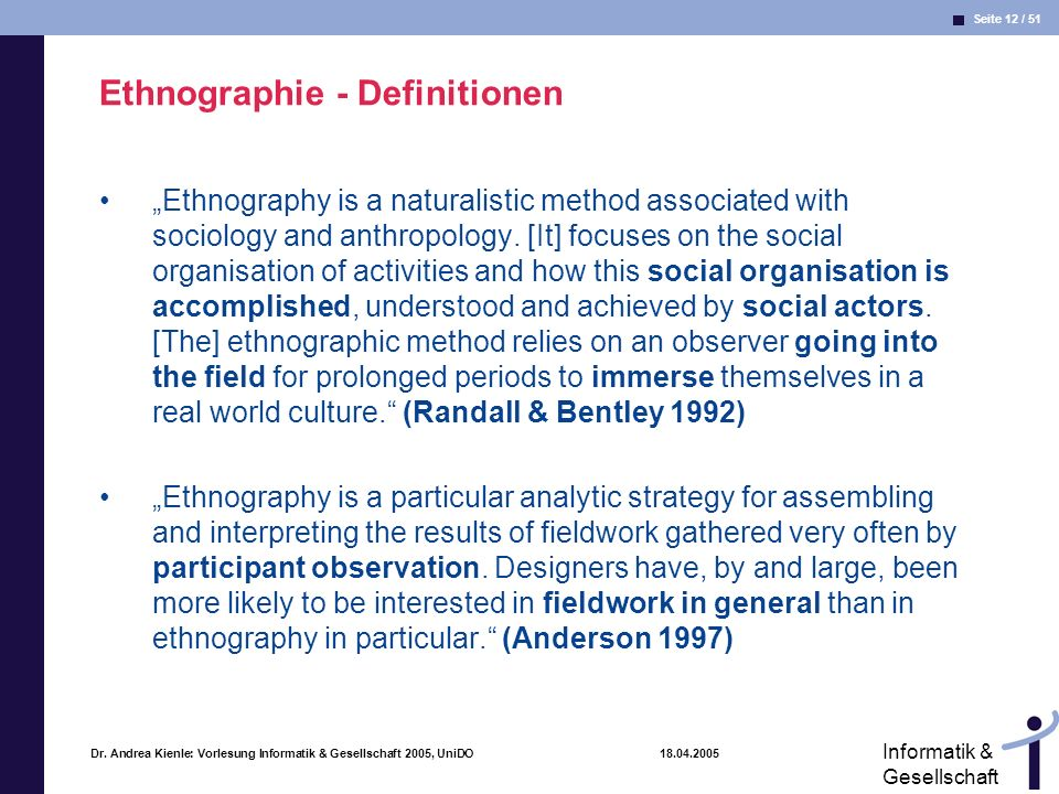 Seite 12 / 51 Informatik & Gesellschaft Dr. Andrea Kienle: Vorlesung Informatik & Gesellschaft 2005, UniDO 18.04.2005 Ethnographie - Definitionen Ethn