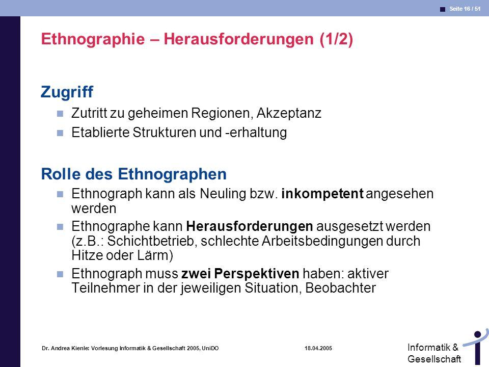 Seite 16 / 51 Informatik & Gesellschaft Dr. Andrea Kienle: Vorlesung Informatik & Gesellschaft 2005, UniDO 18.04.2005 Ethnographie – Herausforderungen
