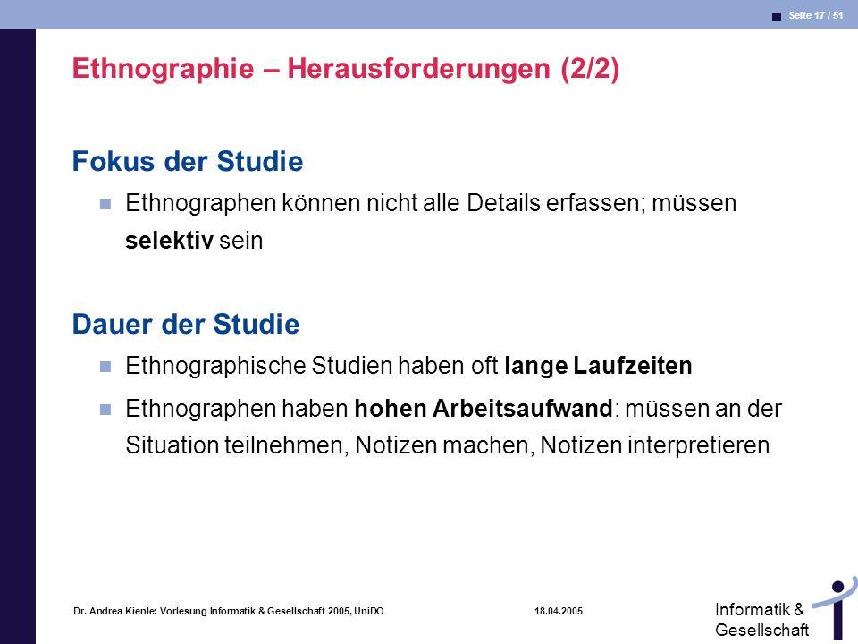Seite 17 / 51 Informatik & Gesellschaft Dr. Andrea Kienle: Vorlesung Informatik & Gesellschaft 2005, UniDO 18.04.2005 Ethnographie – Herausforderungen