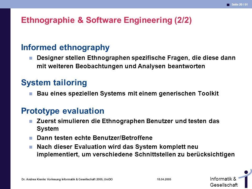 Seite 20 / 51 Informatik & Gesellschaft Dr. Andrea Kienle: Vorlesung Informatik & Gesellschaft 2005, UniDO 18.04.2005 Ethnographie & Software Engineer
