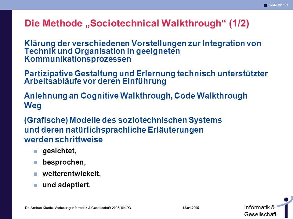 Seite 22 / 51 Informatik & Gesellschaft Dr. Andrea Kienle: Vorlesung Informatik & Gesellschaft 2005, UniDO 18.04.2005 Die Methode Sociotechnical Walkt