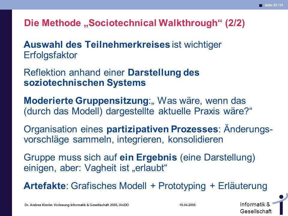 Seite 23 / 51 Informatik & Gesellschaft Dr. Andrea Kienle: Vorlesung Informatik & Gesellschaft 2005, UniDO 18.04.2005 Die Methode Sociotechnical Walkt