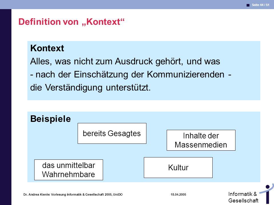 Seite 44 / 51 Informatik & Gesellschaft Dr. Andrea Kienle: Vorlesung Informatik & Gesellschaft 2005, UniDO 18.04.2005 Kontext Alles, was nicht zum Aus