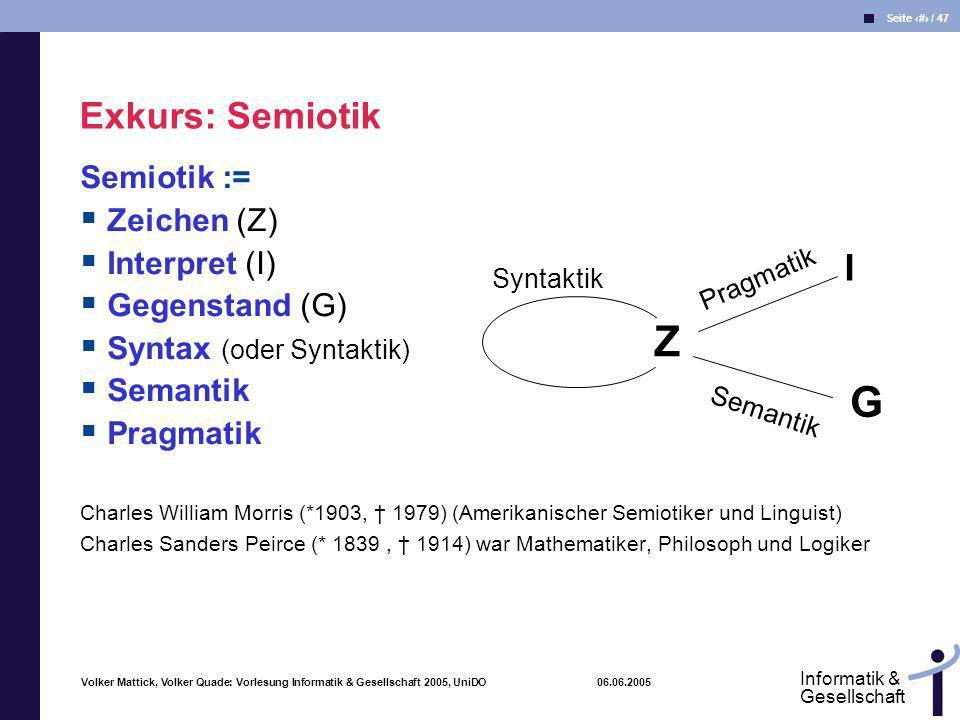 Volker Mattick, Volker Quade: Vorlesung Informatik & Gesellschaft 2005, UniDO 06.06.2005 Seite 11 / 47 Informatik & Gesellschaft Semiotik := Zeichen (