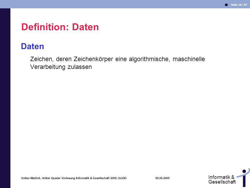 Volker Mattick, Volker Quade: Vorlesung Informatik & Gesellschaft 2005, UniDO 06.06.2005 Seite 15 / 47 Informatik & Gesellschaft Daten Zeichen, deren