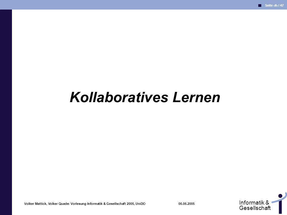 Volker Mattick, Volker Quade: Vorlesung Informatik & Gesellschaft 2005, UniDO 06.06.2005 Seite 30 / 47 Informatik & Gesellschaft Kollaboratives Lernen