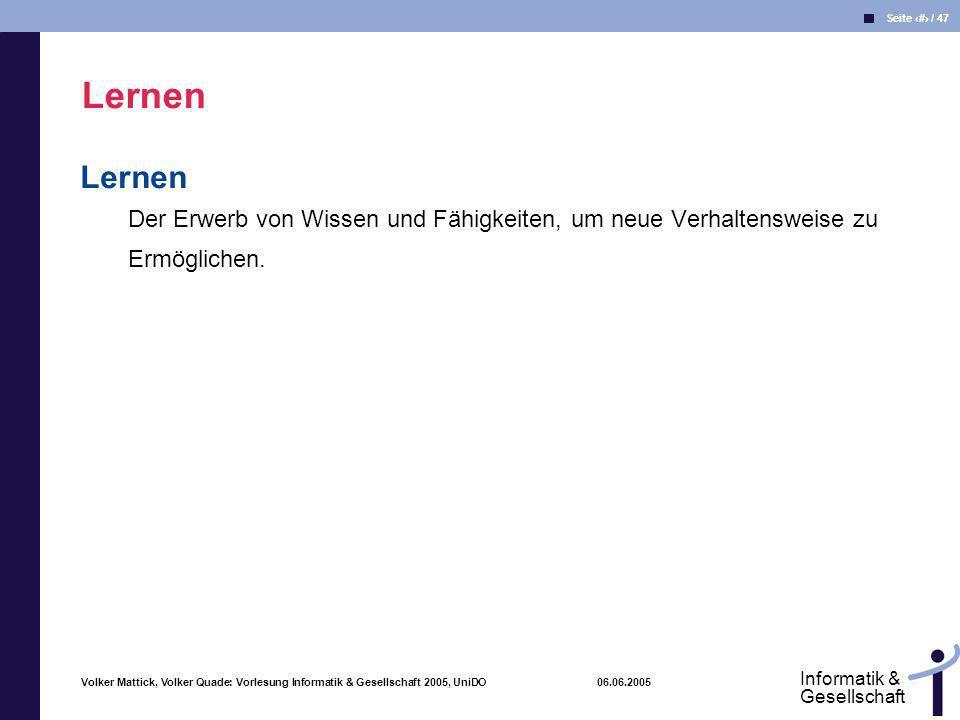 Volker Mattick, Volker Quade: Vorlesung Informatik & Gesellschaft 2005, UniDO 06.06.2005 Seite 34 / 47 Informatik & Gesellschaft Lernen Der Erwerb von