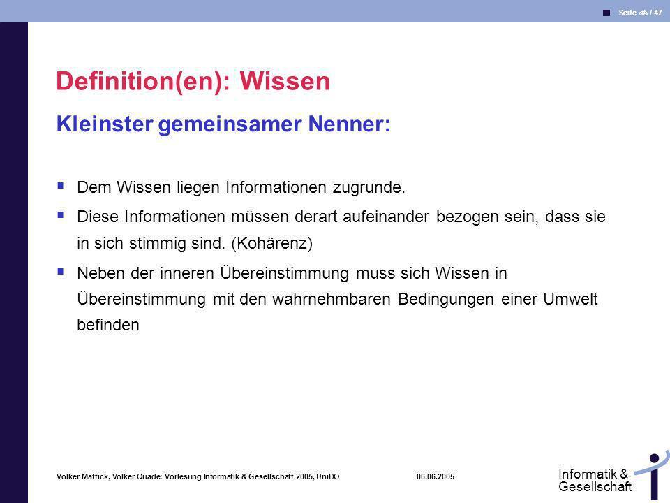Volker Mattick, Volker Quade: Vorlesung Informatik & Gesellschaft 2005, UniDO 06.06.2005 Seite 9 / 47 Informatik & Gesellschaft Wissen bezeichnet die Gesamtheit der Kenntnisse und Fähigkeiten, die Individuen zur Lösung von Problemen einsetzen.