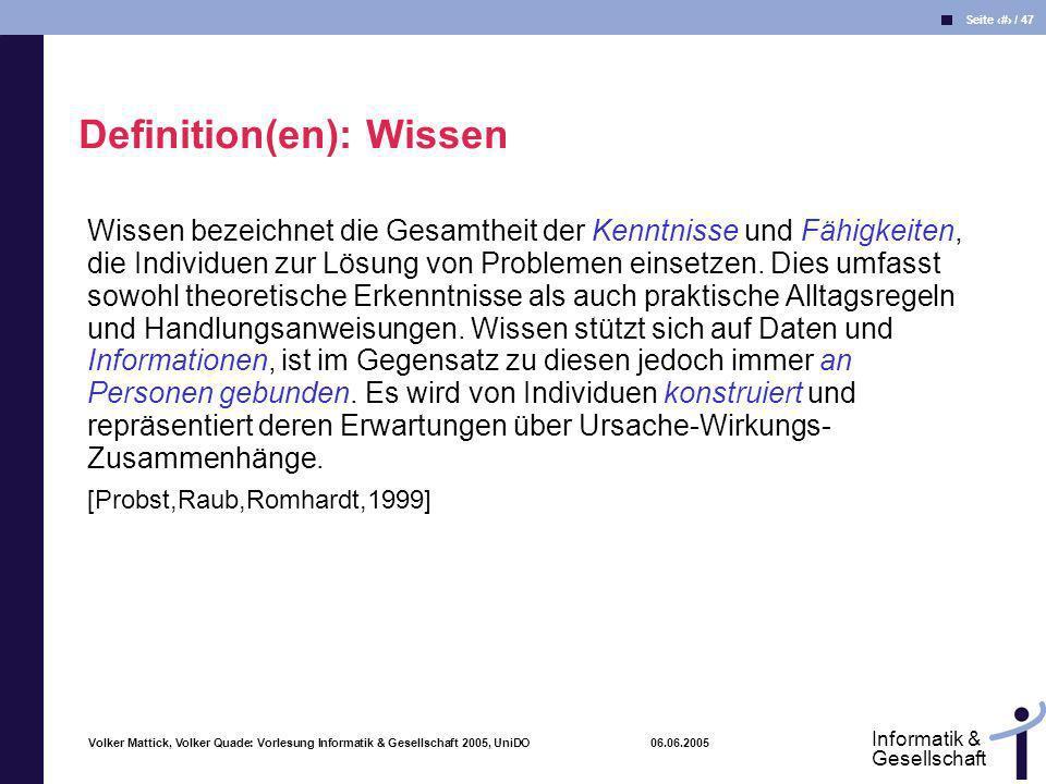 Volker Mattick, Volker Quade: Vorlesung Informatik & Gesellschaft 2005, UniDO 06.06.2005 Seite 9 / 47 Informatik & Gesellschaft Wissen bezeichnet die