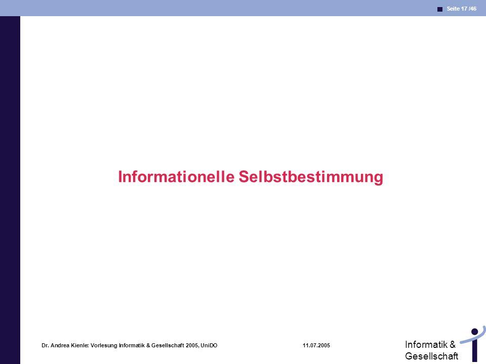 Seite 17 /46 Informatik & Gesellschaft Dr. Andrea Kienle: Vorlesung Informatik & Gesellschaft 2005, UniDO 11.07.2005 Informationelle Selbstbestimmung