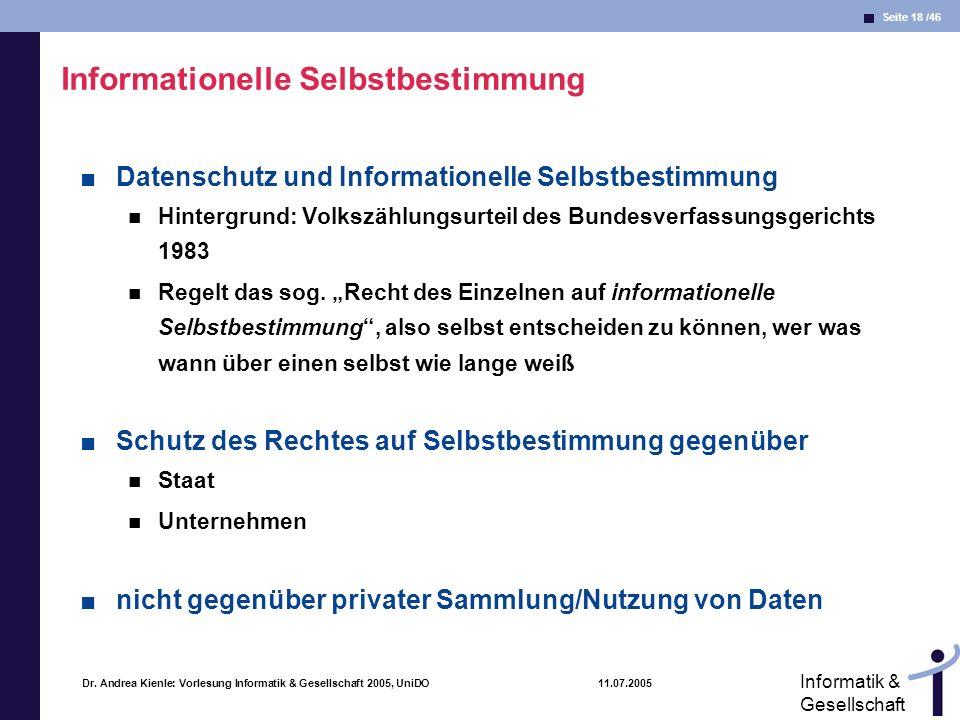 Seite 18 /46 Informatik & Gesellschaft Dr. Andrea Kienle: Vorlesung Informatik & Gesellschaft 2005, UniDO 11.07.2005 Informationelle Selbstbestimmung