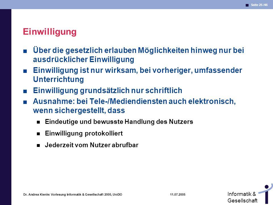 Seite 25 /46 Informatik & Gesellschaft Dr. Andrea Kienle: Vorlesung Informatik & Gesellschaft 2005, UniDO 11.07.2005 Einwilligung Über die gesetzlich