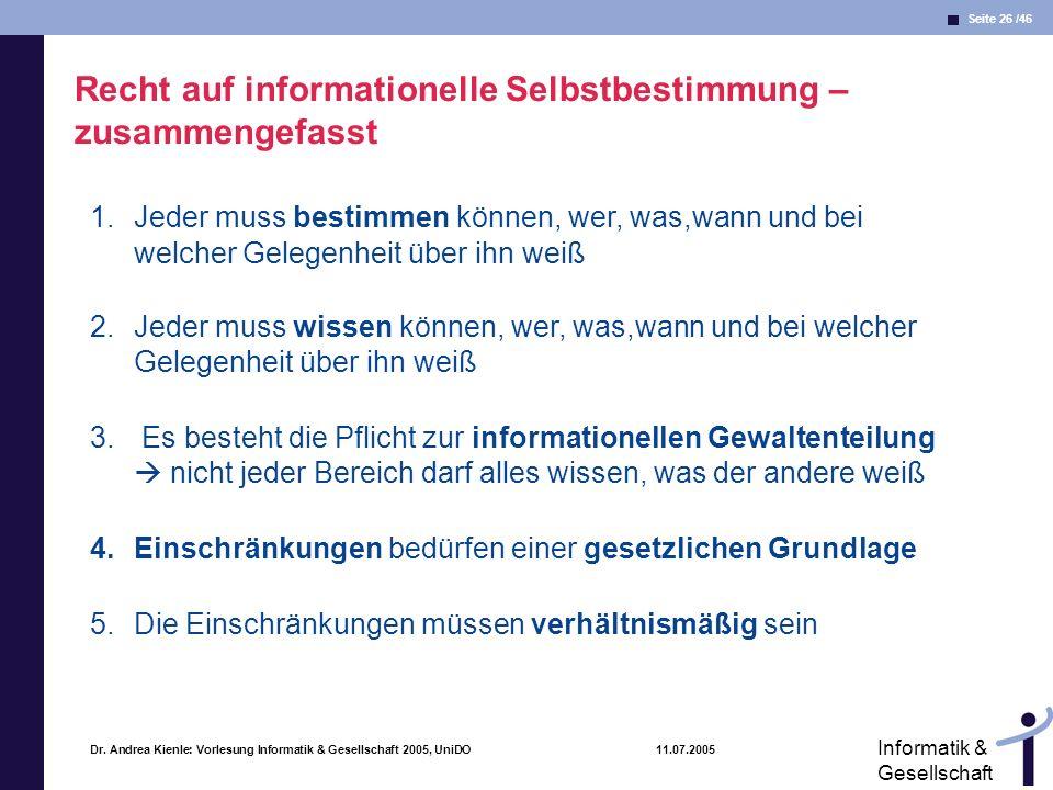 Seite 26 /46 Informatik & Gesellschaft Dr. Andrea Kienle: Vorlesung Informatik & Gesellschaft 2005, UniDO 11.07.2005 Recht auf informationelle Selbstb
