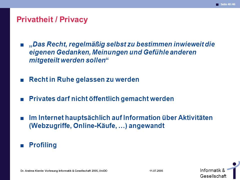 Seite 48 /46 Informatik & Gesellschaft Dr. Andrea Kienle: Vorlesung Informatik & Gesellschaft 2005, UniDO 11.07.2005 Privatheit / Privacy Das Recht, r