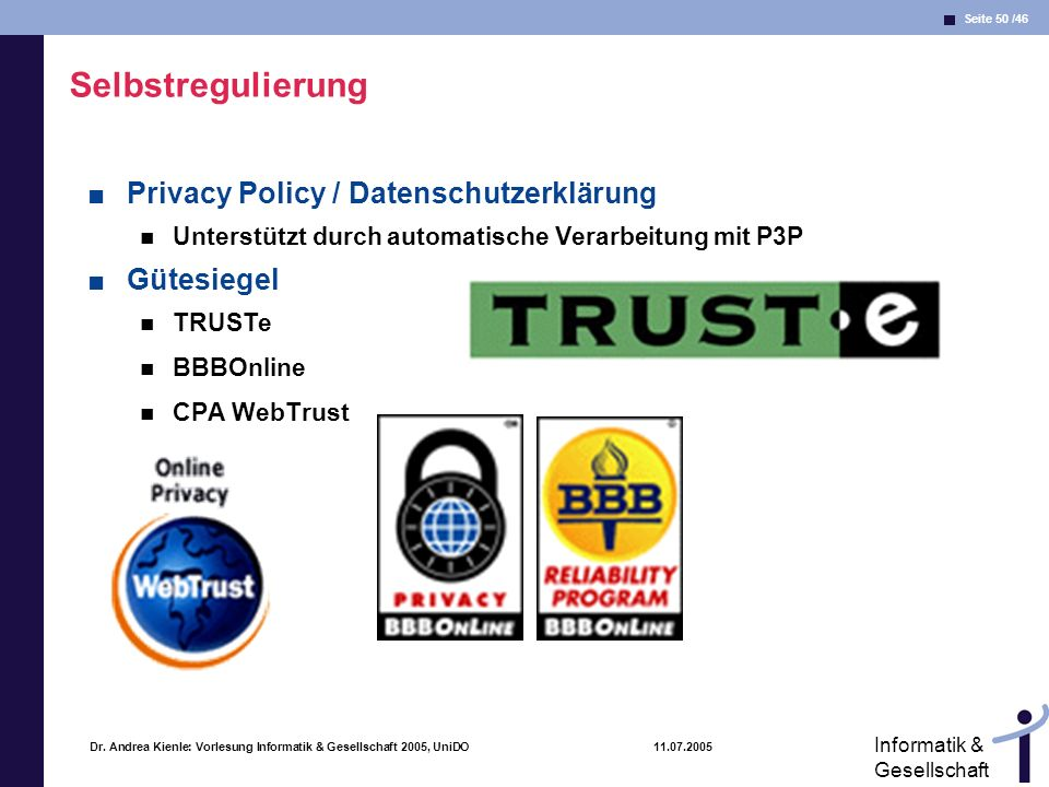 Seite 50 /46 Informatik & Gesellschaft Dr. Andrea Kienle: Vorlesung Informatik & Gesellschaft 2005, UniDO 11.07.2005 Selbstregulierung Privacy Policy