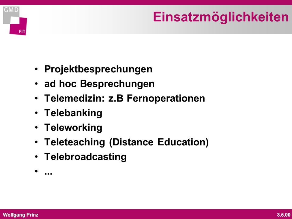 Wolfgang Prinz3.5.00 Einsatzmöglichkeiten Projektbesprechungen ad hoc Besprechungen Telemedizin: z.B Fernoperationen Telebanking Teleworking Teleteaching (Distance Education) Telebroadcasting...