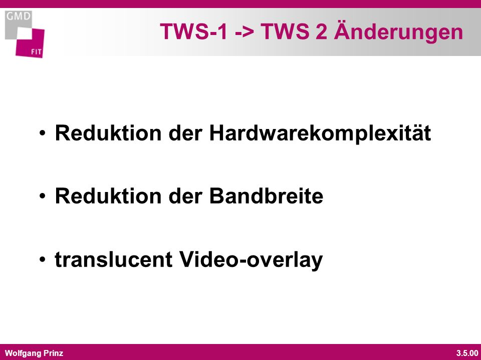 Wolfgang Prinz3.5.00 TWS-1 -> TWS 2 Änderungen Reduktion der Hardwarekomplexität Reduktion der Bandbreite translucent Video-overlay