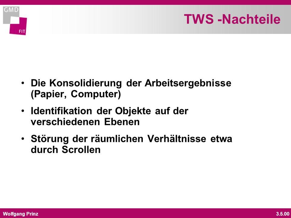 Wolfgang Prinz3.5.00 TWS -Nachteile Die Konsolidierung der Arbeitsergebnisse (Papier, Computer) Identifikation der Objekte auf der verschiedenen Ebenen Störung der räumlichen Verhältnisse etwa durch Scrollen