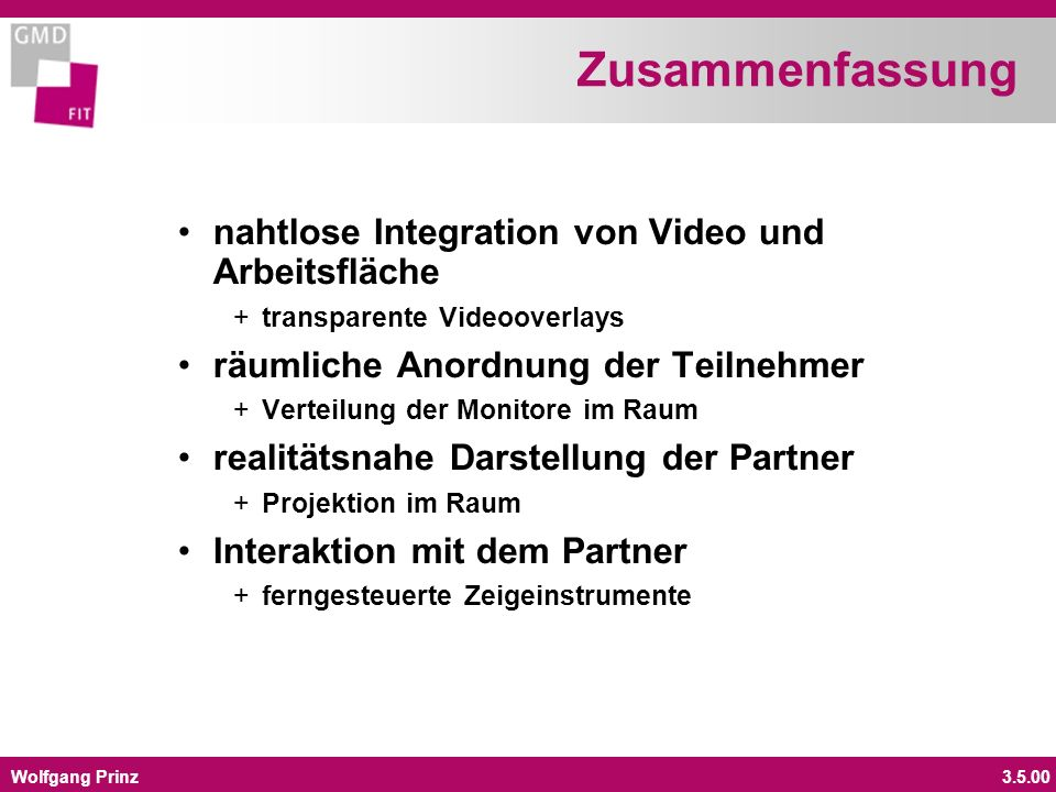 Wolfgang Prinz3.5.00 Zusammenfassung nahtlose Integration von Video und Arbeitsfläche +transparente Videooverlays räumliche Anordnung der Teilnehmer +Verteilung der Monitore im Raum realitätsnahe Darstellung der Partner +Projektion im Raum Interaktion mit dem Partner +ferngesteuerte Zeigeinstrumente