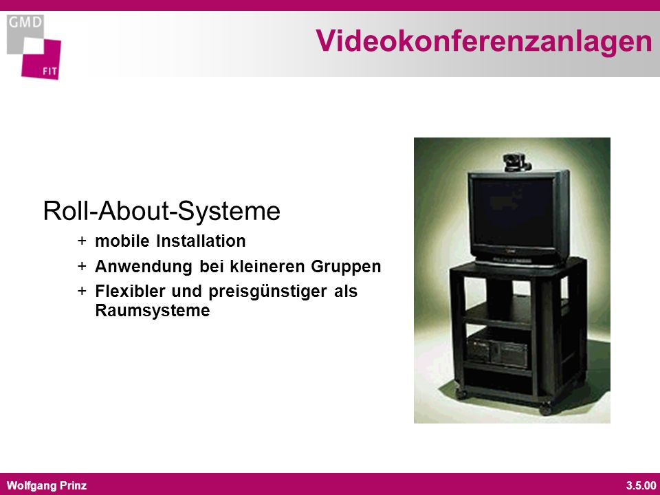 Wolfgang Prinz3.5.00 Videokonferenzanlagen Roll-About-Systeme + mobile Installation + Anwendung bei kleineren Gruppen + Flexibler und preisgünstiger als Raumsysteme