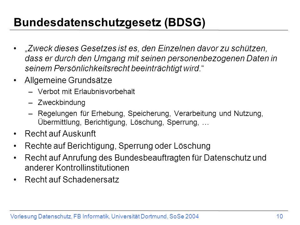 Vorlesung Datenschutz, FB Informatik, Universität Dortmund, SoSe 2004 10 Bundesdatenschutzgesetz (BDSG) Zweck dieses Gesetzes ist es, den Einzelnen da