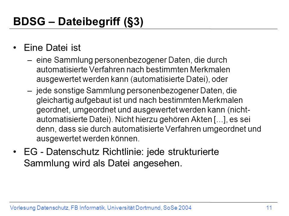 Vorlesung Datenschutz, FB Informatik, Universität Dortmund, SoSe 2004 11 BDSG – Dateibegriff (§3) Eine Datei ist –eine Sammlung personenbezogener Date