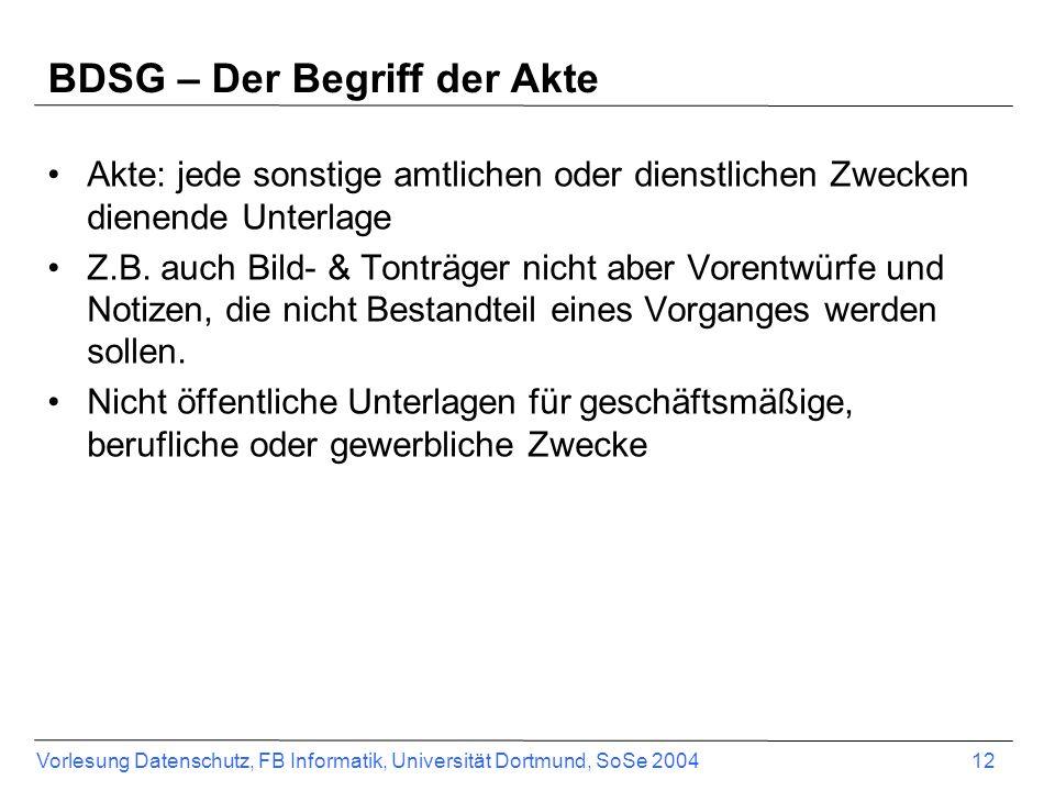 Vorlesung Datenschutz, FB Informatik, Universität Dortmund, SoSe 2004 12 BDSG – Der Begriff der Akte Akte: jede sonstige amtlichen oder dienstlichen Z