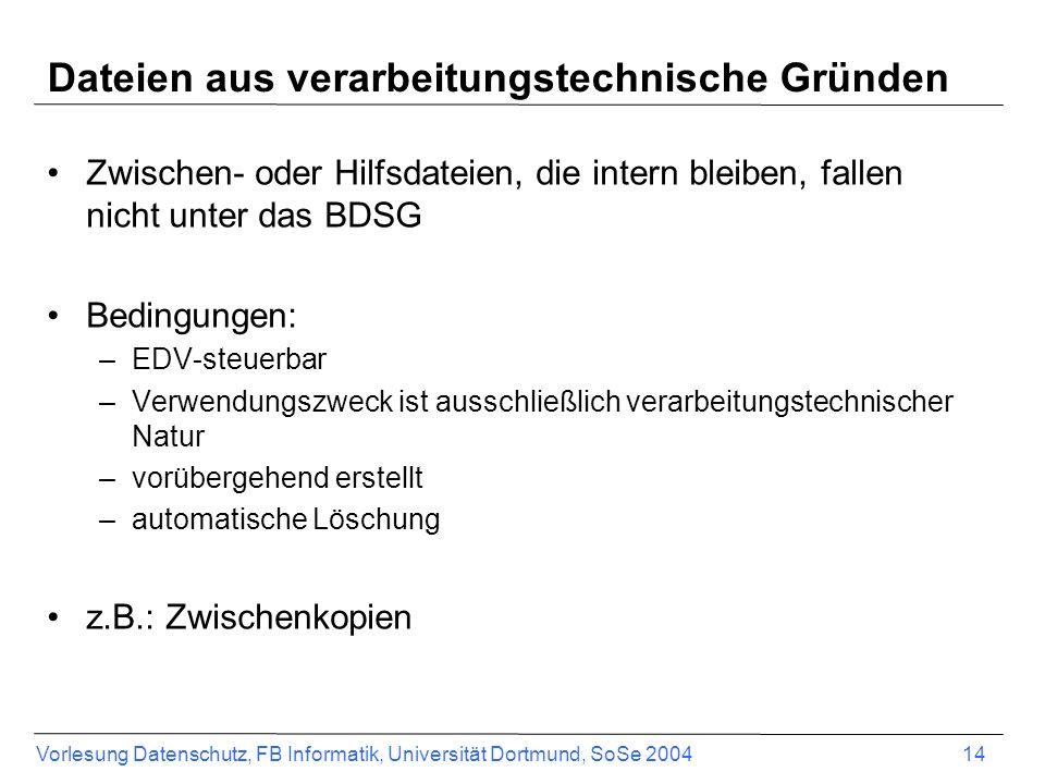 Vorlesung Datenschutz, FB Informatik, Universität Dortmund, SoSe 2004 14 Dateien aus verarbeitungstechnische Gründen Zwischen- oder Hilfsdateien, die