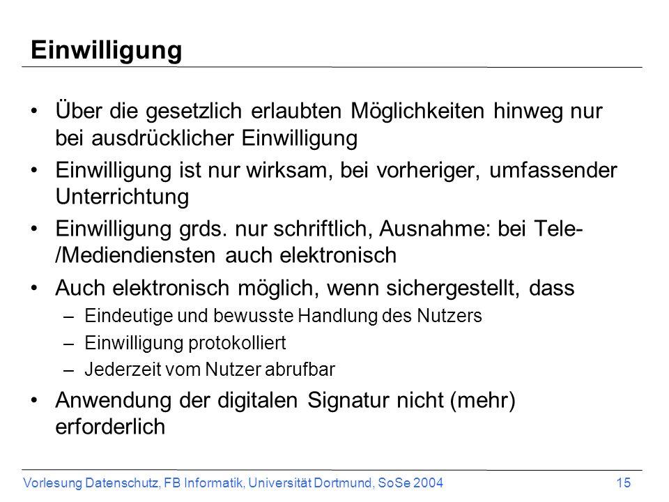Vorlesung Datenschutz, FB Informatik, Universität Dortmund, SoSe 2004 15 Einwilligung Über die gesetzlich erlaubten Möglichkeiten hinweg nur bei ausdr