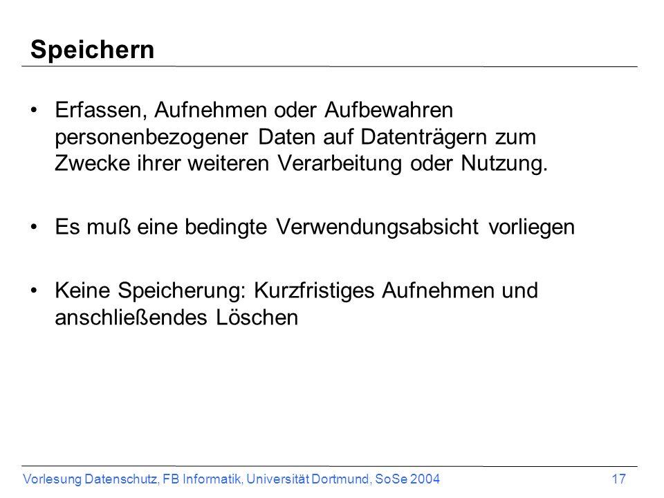 Vorlesung Datenschutz, FB Informatik, Universität Dortmund, SoSe 2004 17 Speichern Erfassen, Aufnehmen oder Aufbewahren personenbezogener Daten auf Da