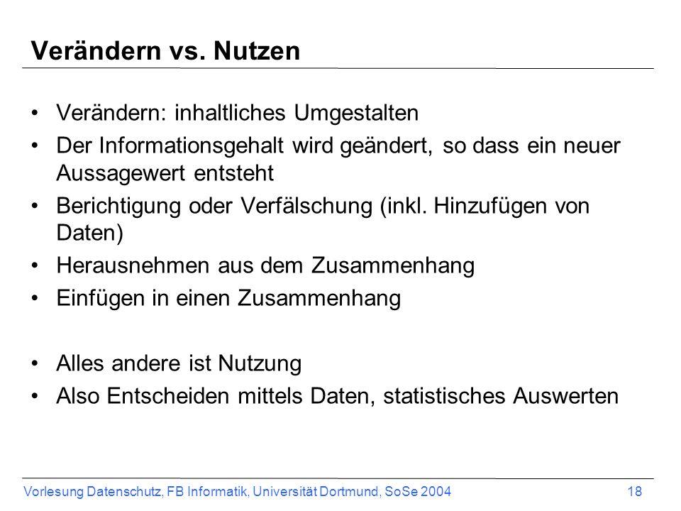 Vorlesung Datenschutz, FB Informatik, Universität Dortmund, SoSe 2004 18 Verändern vs. Nutzen Verändern: inhaltliches Umgestalten Der Informationsgeha