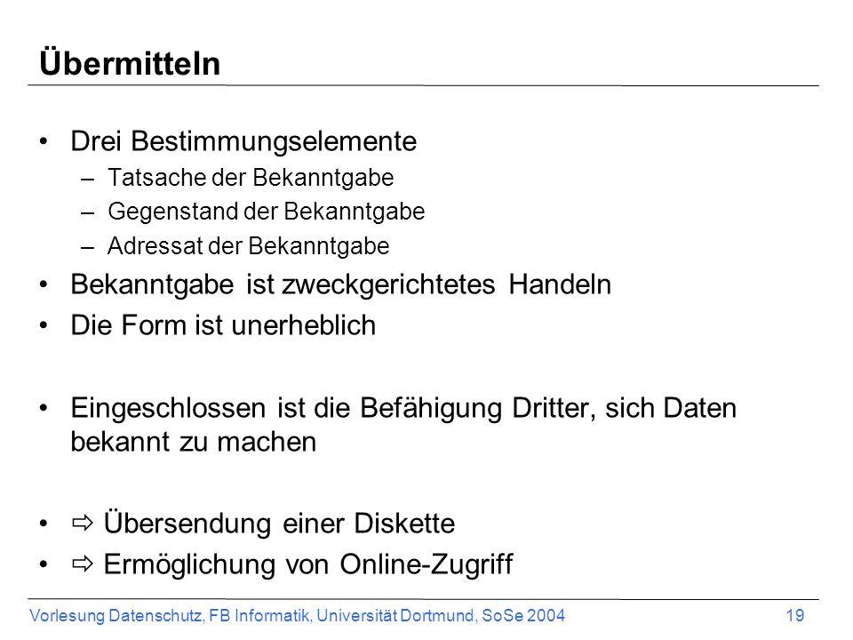 Vorlesung Datenschutz, FB Informatik, Universität Dortmund, SoSe 2004 19 Übermitteln Drei Bestimmungselemente –Tatsache der Bekanntgabe –Gegenstand de
