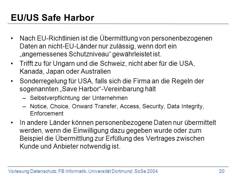 Vorlesung Datenschutz, FB Informatik, Universität Dortmund, SoSe 2004 20 EU/US Safe Harbor Nach EU-Richtlinien ist die Übermittlung von personenbezoge