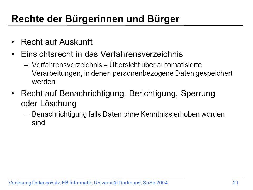 Vorlesung Datenschutz, FB Informatik, Universität Dortmund, SoSe 2004 21 Rechte der Bürgerinnen und Bürger Recht auf Auskunft Einsichtsrecht in das Ve