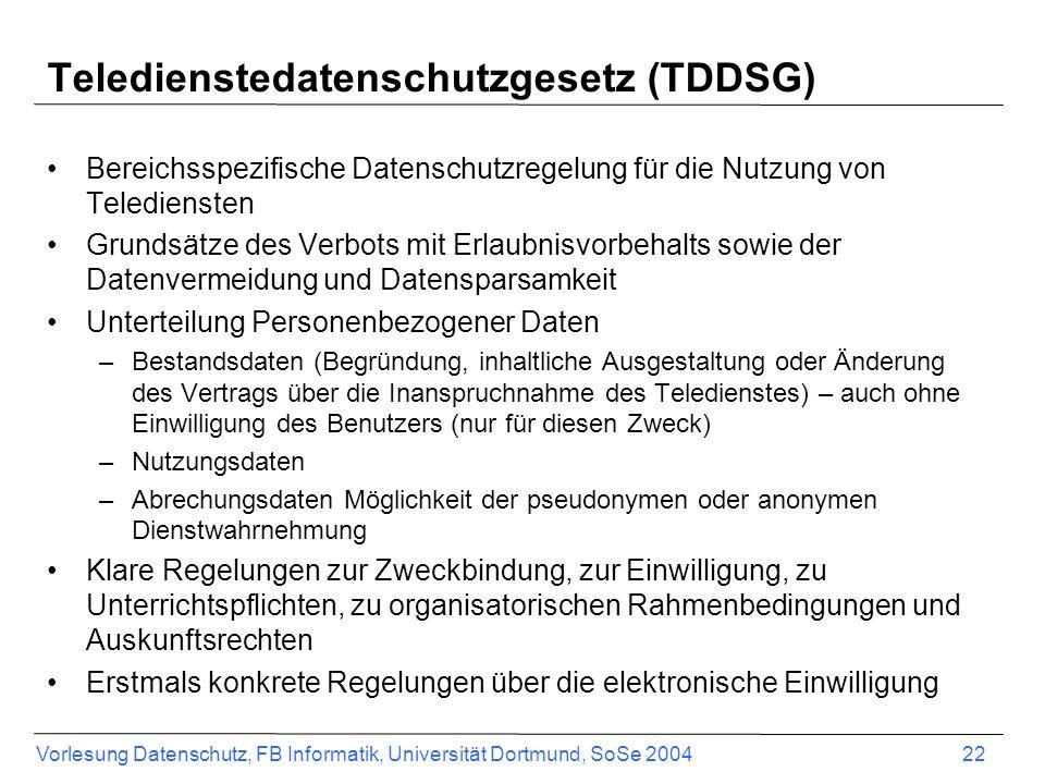 Vorlesung Datenschutz, FB Informatik, Universität Dortmund, SoSe 2004 22 Teledienstedatenschutzgesetz (TDDSG) Bereichsspezifische Datenschutzregelung